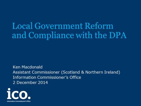 Local Government Reform and Compliance with the DPA Ken Macdonald Assistant Commissioner (Scotland & Northern Ireland) Information Commissioner's Office.