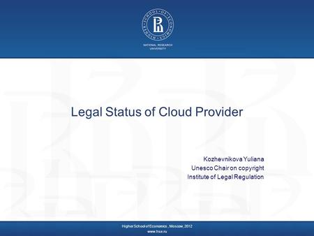 Legal Status of Cloud Provider Kozhevnikova Yuliana Unesco Chair on copyright Institute of Legal Regulation Higher School of Economics, Moscow, 2012 www.hse.ru.