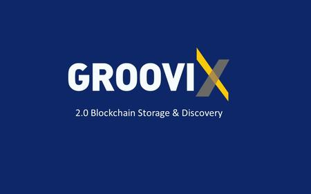 2.0 Blockchain Storage & Discovery. GROOVIX Introduction GROOVIX Compliant Cloud Service is a secure, data management and eDiscovery solution, designed.