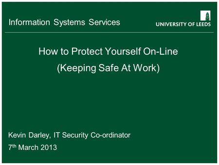 Information Systems Services How to Protect Yourself On-Line (Keeping Safe At Work) Kevin Darley, IT Security Co-ordinator 7 th March 2013.