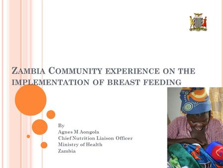 Z AMBIA C OMMUNITY EXPERIENCE ON THE IMPLEMENTATION OF BREAST FEEDING By Agnes M Aongola Chief Nutrition Liaison Officer Ministry of Health Zambia.