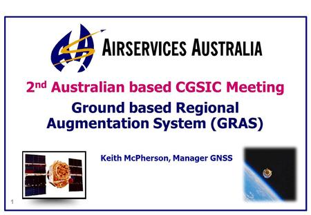 1 2 nd Australian based CGSIC Meeting Ground based Regional Augmentation System (GRAS) Keith McPherson, Manager GNSS.