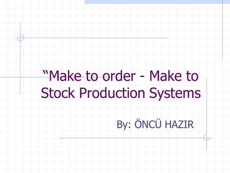 """Make to order - Make to Stock Production Systems By: ÖNCÜ HAZIR."