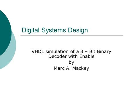 Digital Systems Design VHDL simulation of a 3 – Bit Binary Decoder with Enable by Marc A. Mackey.