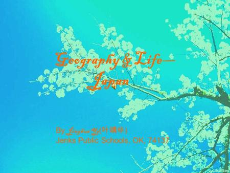 Geography & Life— Japan By Jinghua Ye ( 叶靖华 ) Jenks Public Schools, OK, 74137.