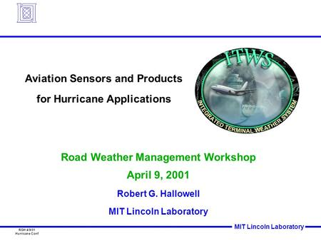 MIT Lincoln Laboratory RGH 4/9/01 Hurricane Conf Road Weather Management Workshop April 9, 2001 Robert G. Hallowell MIT Lincoln Laboratory Aviation Sensors.