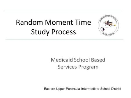 Random Moment Time Study Process Medicaid School Based Services Program Eastern Upper Peninsula Intermediate School District.