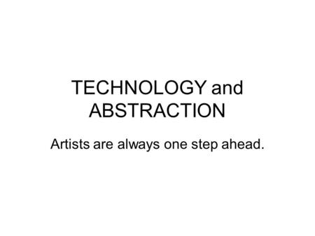 TECHNOLOGY and ABSTRACTION Artists are always one step ahead.
