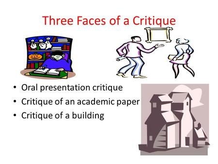 Three Faces of a Critique Oral presentation critique Critique of an academic paper Critique of a building.