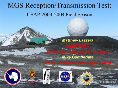 MGS Reception/Transmission Test: USAP 2003-2004 Field Season Matthew Lazzara AMRC/SSEC University of Wisconsin-Madison Mike Comberiate NASA Goddard Space.
