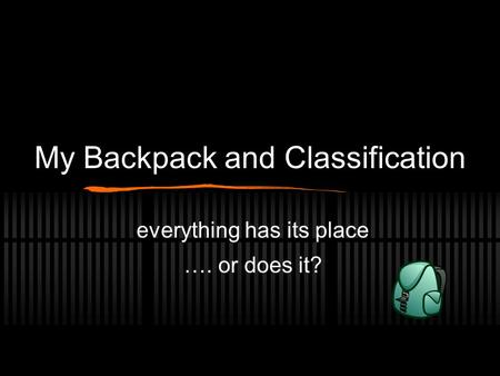 My Backpack and Classification everything has its place …. or does it?