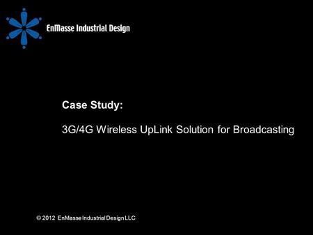 © 2012 EnMasse Industrial Design LLC Case Study: 3G/4G Wireless UpLink Solution for Broadcasting.