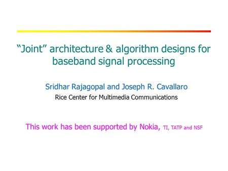 "RICE UNIVERSITY ""Joint"" architecture & algorithm designs for baseband signal processing Sridhar Rajagopal and Joseph R. Cavallaro Rice Center for Multimedia."