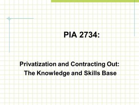PIA 2734: Privatization and Contracting Out: The Knowledge and Skills Base.