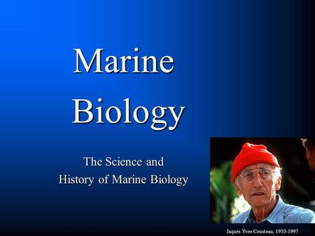 Marine Biology Biology The Science and History of Marine Biology Jaques Yves Cousteau, 1910-1997.