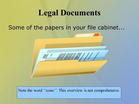 "Legal Documents Some of the papers in your file cabinet... Note the word ""some"". This overview is not comprehensive."