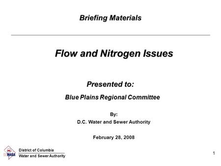 1 Briefing Materials Flow and Nitrogen Issues By: D.C. Water and Sewer Authority February 28, 2008 Blue Plains Regional Committee Presented to: District.