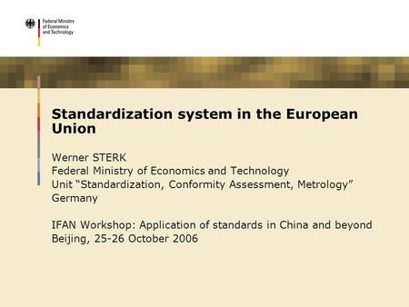 "Standardization system in the European Union Werner STERK Federal Ministry of Economics and Technology Unit ""Standardization, Conformity Assessment, Metrology"""