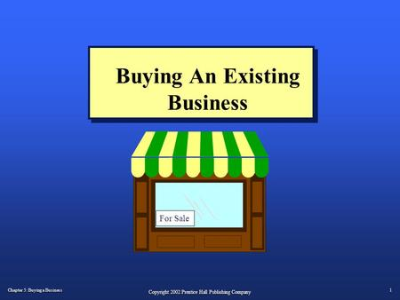 Chapter 5: Buying a Business 1 Copyright 2002 Prentice Hall Publishing Company Buying An Existing Business For Sale.