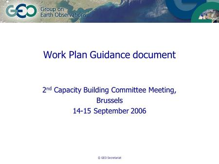 © GEO Secretariat Work Plan Guidance document 2 nd Capacity Building Committee Meeting, Brussels 14-15 September 2006.