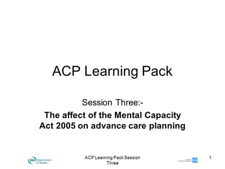 ACP Learning Pack Session Three 1 ACP Learning Pack Session Three:- The affect of the Mental Capacity Act 2005 on advance care planning.