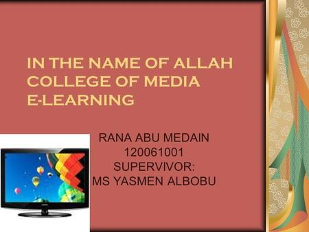 IN THE NAME OF ALLAH COLLEGE OF MEDIA E-LEARNING RANA ABU MEDAIN 120061001 SUPERVIVOR: MS YASMEN ALBOBU.