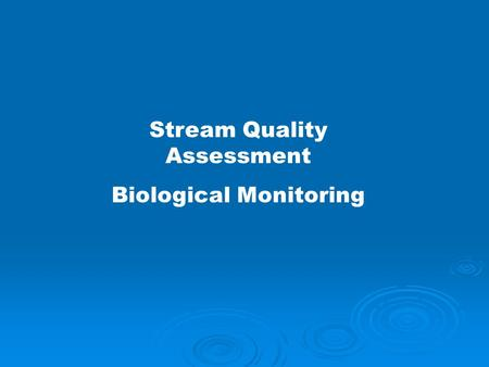 Stream Quality Assessment Biological Monitoring. WHY Monitor Stream Quality? To determine if problems exist in our streams and rivers.