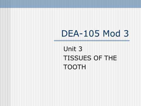 DEA-105 Mod 3 Unit 3 TISSUES OF THE TOOTH. TISSUES OF THE TOOTH Four Primary tissues of tooth: 1. 2. 3. 4.
