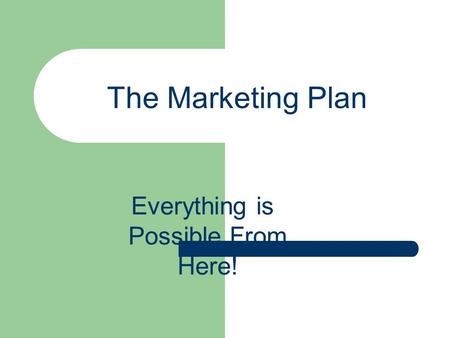The Marketing Plan Everything is Possible From Here!