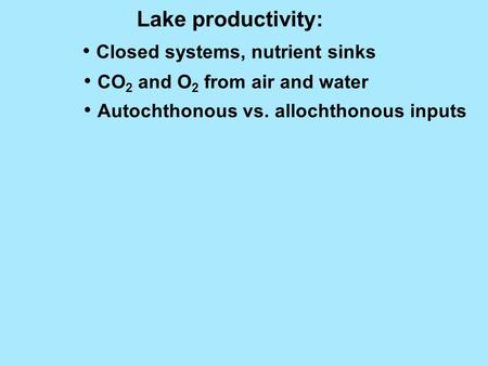Lake productivity: Closed systems, nutrient sinks CO 2 and O 2 from air and water Autochthonous vs. allochthonous inputs.