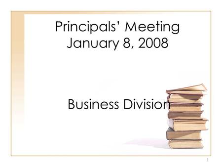 1 Principals' Meeting January 8, 2008 Business Division.