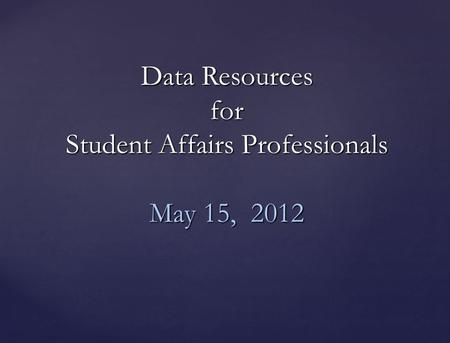 Data Resources for Student Affairs Professionals May 15, 2012.