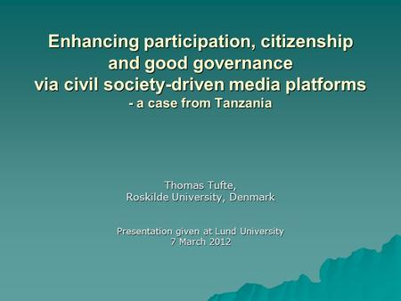 Enhancing participation, citizenship and good governance via civil society-driven media platforms - a case from Tanzania Thomas Tufte, Roskilde University,