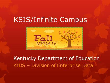 Kentucky Department of Education KIDS – Division of Enterprise Data KSIS/Infinite Campus UPDATE.