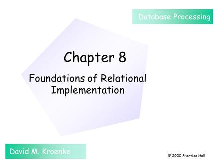 Chapter 8 Foundations of Relational Implementation David M. Kroenke Database Processing © 2000 Prentice Hall.
