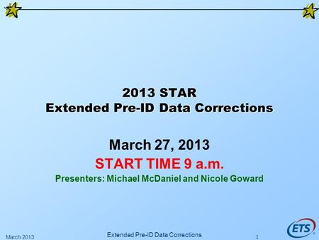 1 2013 STAR Extended Pre-ID Data Corrections March 27, 2013 START TIME 9 a.m. Presenters: Michael McDaniel and Nicole Goward Extended Pre-ID Data Corrections.