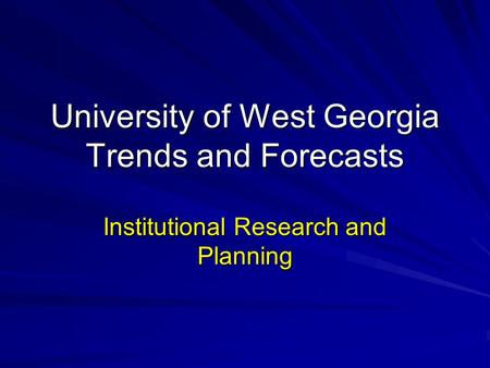 University of West Georgia Trends and Forecasts Institutional Research and Planning.