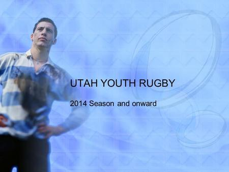 UTAH YOUTH RUGBY 2014 Season and onward. AGENDA 2012-2013 Review Migration to new system and how we will be collecting fees. Coaches Association Keep.