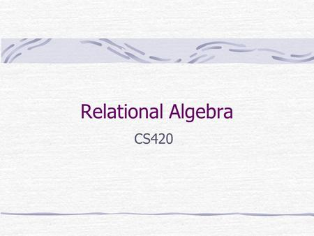 Relational Algebra CS420. Relation A relation is a two dimensional table that Rows contain data about an entity Columns contains data about attributes.