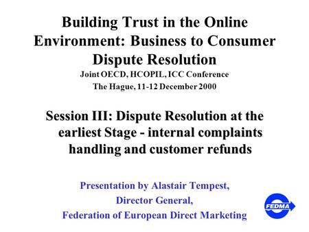 Building Trust in the Online Environment: Business to Consumer Dispute Resolution Joint OECD, HCOPIL, ICC Conference The Hague, 11-12 December 2000 Session.