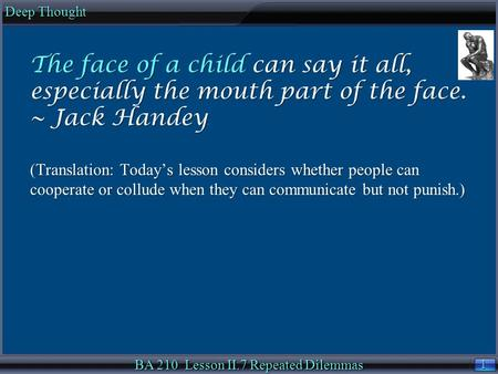 1 1 Deep Thought BA 210 Lesson II.7 Repeated Dilemmas The face of a child can say it all, especially the mouth part of the face. ~ Jack Handey. (Translation: