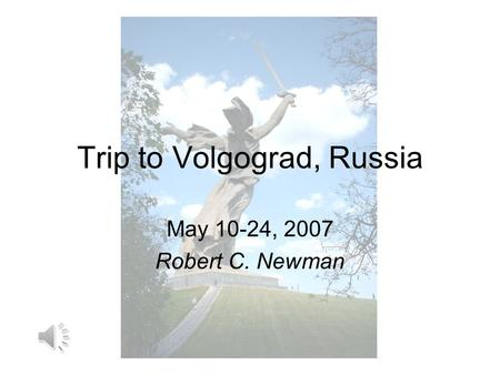 Trip to Volgograd, Russia May 10-24, 2007 Robert C. Newman.