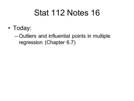 Stat 112 Notes 16 Today: –Outliers and influential points in multiple regression (Chapter 6.7)
