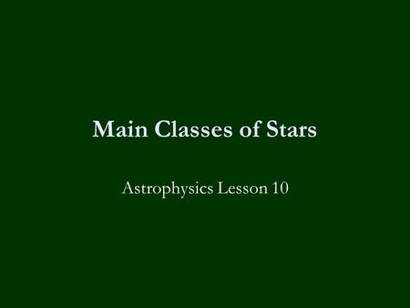 Main Classes of Stars Astrophysics Lesson 10. Homework  None, you have exams next week! Good Luck!
