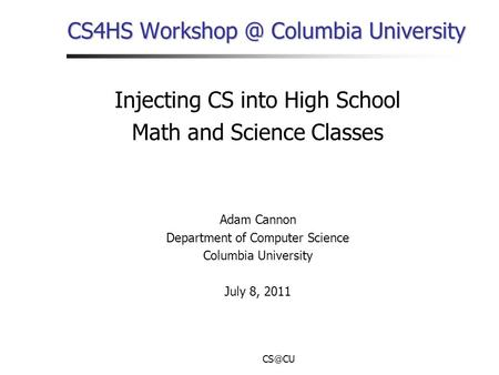 CS4HS Columbia University Injecting CS into High School Math and Science Classes Adam Cannon Department of Computer Science Columbia University.