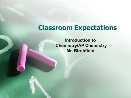 Classroom Expectations Introduction to Chemistry/AP Chemistry Mr. Birchfield.