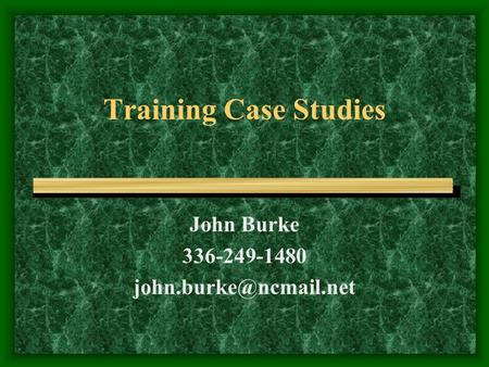Training Case Studies John Burke 336-249-1480
