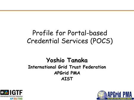 Profile for Portal-based Credential Services (POCS) Yoshio Tanaka International Grid Trust Federation APGrid PMA AIST.