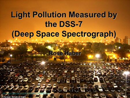 Light Pollution Measured by the DSS-7 (Deep Space Spectrograph) Rose Haber  Chicago, Illinois.
