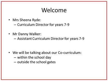 Welcome Mrs Sheena Ryde: – Curriculum Director for years 7-9 Mr Danny Walker: – Assistant Curriculum Director for years 7-9 We will be talking about our.